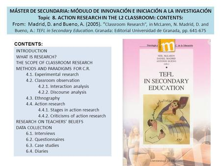 MÁSTER DE SECUNDARIA: MÓDULO DE INNOVACIÓN E INICIACIÓN A LA INVESTIGACIÓN Topic 8. ACTION RESEARCH IN THE L2 CLASSROOM: CONTENTS: From: Madrid, D. and.
