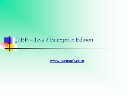 J2EE – Java 2 Enterprise Edition www.javasoft.com.