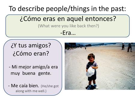 ¿Cómo eras en aquel entonces? (What were you like back then?) -Era… To describe people/things in the past: ¿Y tus amigos? ¿Cómo eran? - Mi mejor amigo/a.
