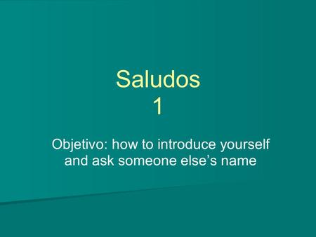 Saludos 1 Objetivo: how to introduce yourself and ask someone else's name.