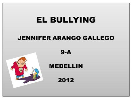 EL BULLYING JENNIFER ARANGO GALLEGO 9-A MEDELLIN 2012.