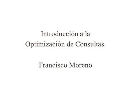 Introducción a la Optimización de Consultas. Francisco Moreno.