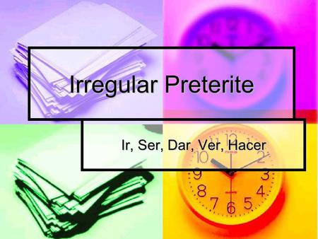 Irregular Preterite Ir, Ser, Dar, Ver, Hacer. Irregular Preterite Verbs: ir, ser In the preterite, the forms of ser are the same as the forms of ir. The.