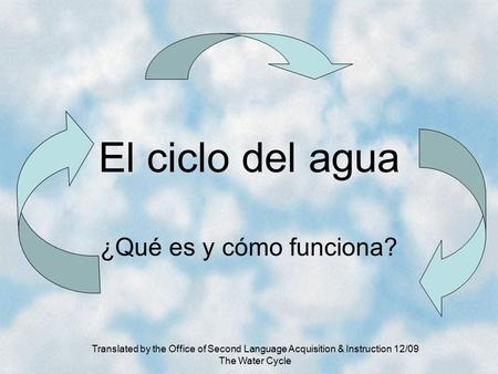 Translated by the Office of Second Language Acquisition & Instruction 12/09 The Water Cycle El ciclo del agua ¿Qué es y cómo funciona?