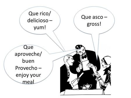 Que rico/ delicioso – yum! Que rico/ delicioso – yum! Que asco – gross! Que aproveche/ buen Provecho – enjoy your meal.