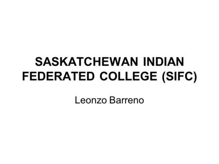SASKATCHEWAN INDIAN FEDERATED COLLEGE (SIFC) Leonzo Barreno.
