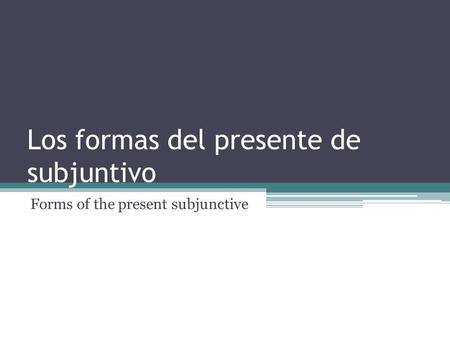 Los formas del presente de subjuntivo Forms of the present subjunctive.