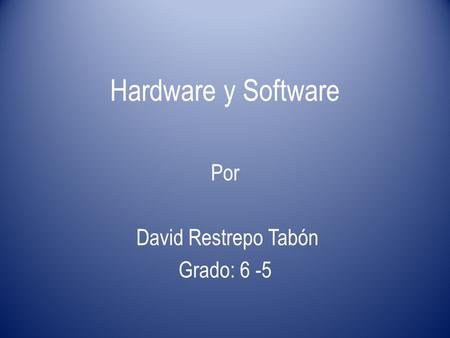 Hardware y Software Por David Restrepo Tabón Grado: 6 -5.