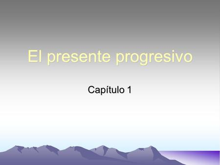 El presente progresivo Capítulo 1. Use the present progressive tense in Spanish to express an action in progress –An action that is currently taking place.
