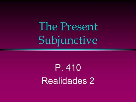 The Present Subjunctive P. 410 Realidades 2. The Subjunctive Up to now you have been using verbs in the indicative mood, which is used to talk about facts.