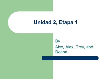 Unidad 2, Etapa 1 By Alex, Alex, Trey, and Deeba.