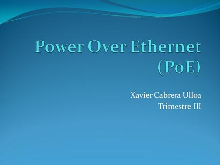 Xavier Cabrera Ulloa Trimestre III. POE - Power Over Ethernet La tecnología Power over Ethernet ó PoE describe un sistema para transferir de forma segura.