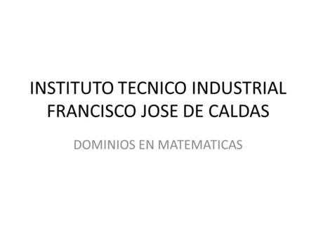 INSTITUTO TECNICO INDUSTRIAL FRANCISCO JOSE DE CALDAS DOMINIOS EN MATEMATICAS.
