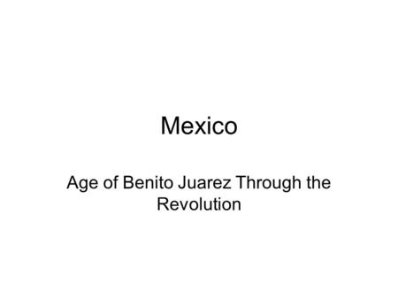 Mexico Age of Benito Juarez Through the Revolution.