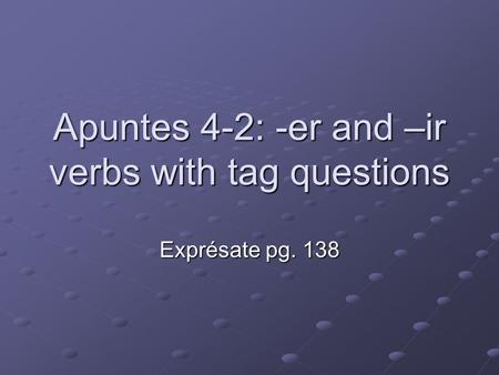 Apuntes 4-2: -er and –ir verbs with tag questions Exprésate pg. 138.