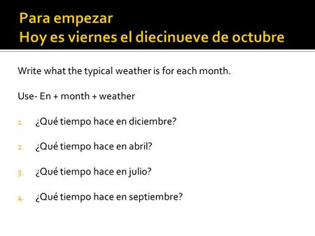 Para empezar Hoy es viernes el diecinueve de octubre Write what the typical weather is for each month. Use- En + month + weather 1. ¿Qué tiempo hace en.