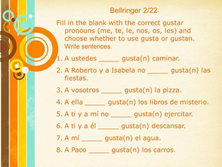 Bellringer 2/22 Fill in the blank with the correct gustar pronouns (me, te, le, nos, os, les) and choose whether to use gusta or gustan. Write sentences.