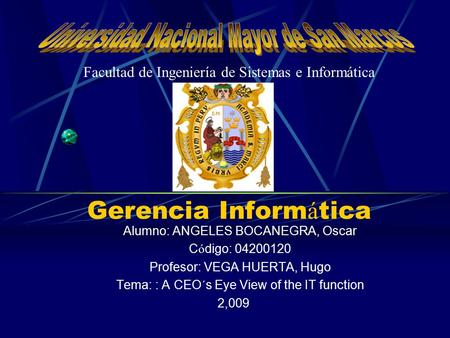 Gerencia Inform á tica Alumno: ANGELES BOCANEGRA, Oscar C ó digo: 04200120 Profesor: VEGA HUERTA, Hugo Tema: : A CEO´s Eye View of the IT function 2,009.
