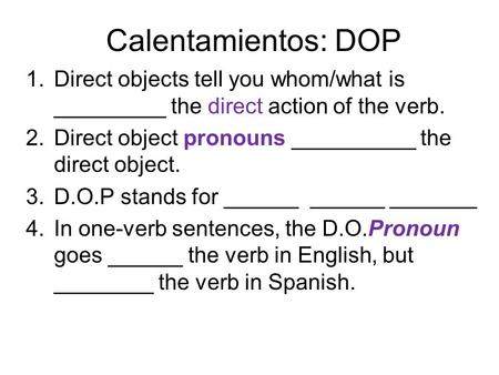 Calentamientos: DOP 1.Direct objects tell you whom/what is _________ the direct action of the verb. 2.Direct object pronouns __________ the direct object.