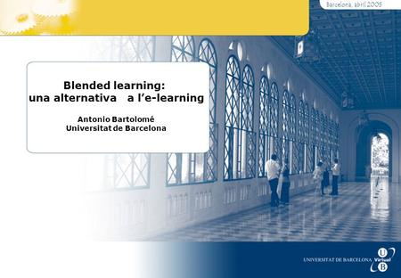 Barcelona, abril 2005 Blended learning: una alternativa a l'e-learning Antonio Bartolomé Universitat de Barcelona.