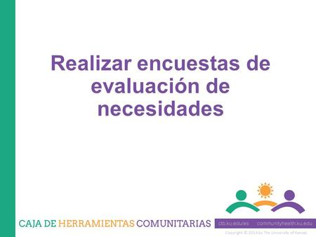 Copyright © 2014 by The University of Kansas Realizar encuestas de evaluación de necesidades.