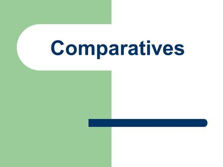 Comparatives Comparisons of inequality More than/less than.
