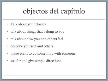 Objectos del capítulo Talk about your classes talk about things that belong to you talk about how you and others feel describe yourself and others make.
