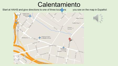 Calentamiento Start at HAHS and give directions to one of three locations you see on the map in Español: