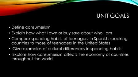 UNIT GOALS Define consumerism Explain how what I own or buy says about who I am Compare spending habits of teenagers in Spanish speaking countries to those.