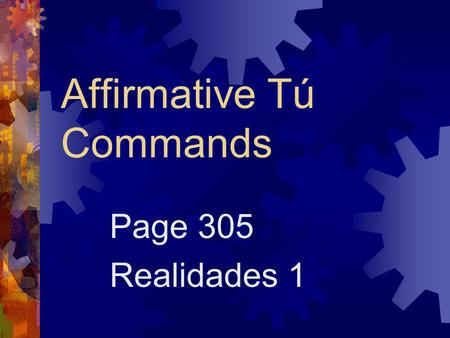 Affirmative Tú Commands Page 305 Realidades 1 Affirmative Commands  When you tell someone to do something, you are giving an affirmative command.