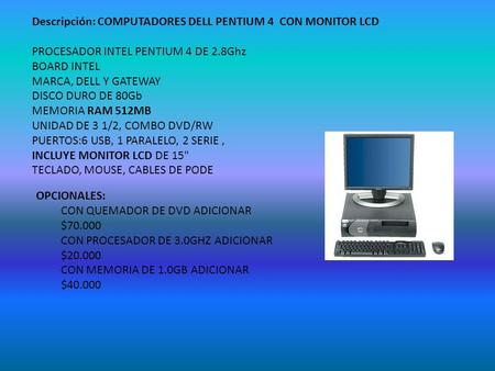 Descripción: COMPUTADORES DELL PENTIUM 4 CON MONITOR LCD PROCESADOR INTEL PENTIUM 4 DE 2.8Ghz BOARD INTEL MARCA, DELL Y GATEWAY DISCO DURO DE 80Gb MEMORIA.
