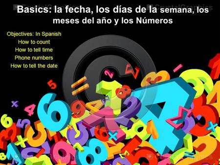Basics: la fecha, los días de la semana, los meses del año y los Números Objectives: In Spanish How to count How to tell time Phone numbers How to tell.
