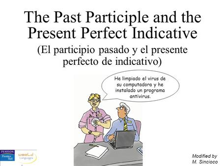 The Past Participle and the Present Perfect Indicative (El participio pasado y el presente perfecto de indicativo) He limpiado el virus de su computadora.
