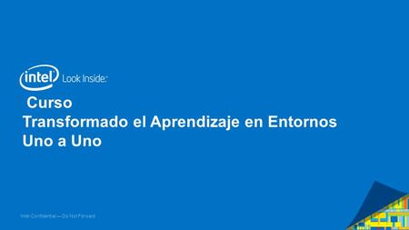 Intel Confidential — Do Not Forward Curso Transformado el Aprendizaje en Entornos Uno a Uno.
