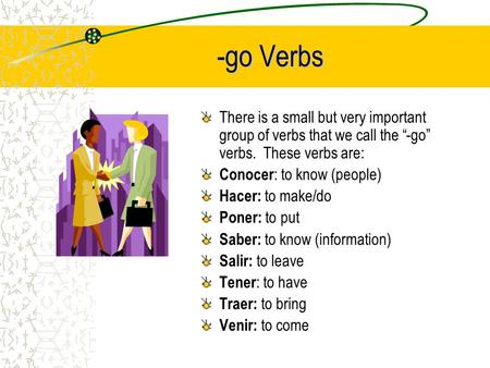 "-go Verbs There is a small but very important group of verbs that we call the ""-go"" verbs. These verbs are: Conocer : to know (people) Hacer: to make/do."