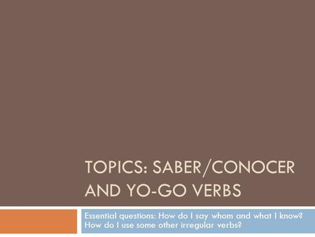 TOPICS: SABER/CONOCER AND YO-GO VERBS Essential questions: How do I say whom and what I know? How do I use some other irregular verbs?