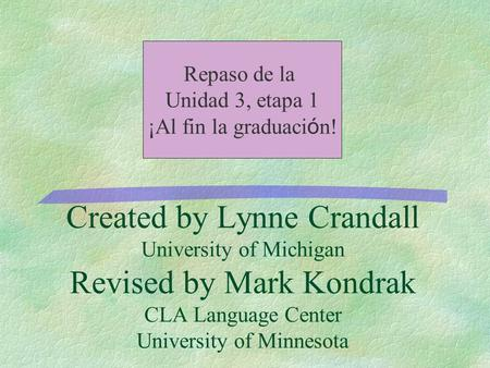Created by Lynne Crandall University of Michigan Revised by Mark Kondrak CLA Language Center University of Minnesota Repaso de la Unidad 3, etapa 1 ¡Al.