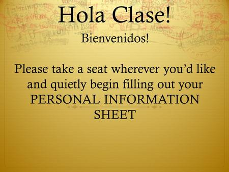 Hola Clase! Bienvenidos! Please take a seat wherever you'd like and quietly begin filling out your PERSONAL INFORMATION SHEET.
