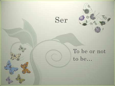 Ser To be or not to be….