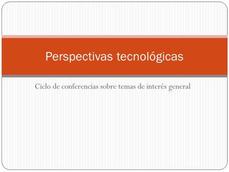 Ciclo de conferencias sobre temas de interés general Perspectivas tecnológicas.