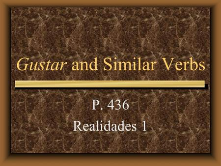 "Gustar and Similar Verbs P. 436 Realidades 1 Gustar and Similar Verbs Even though we usually translate the verb gustar as ""to like,"" it literally means."