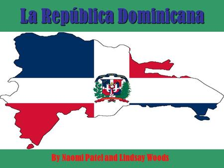 La República Dominicana By Naomi Patel and Lindsay Woods.
