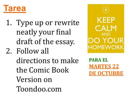 Tarea PARA EL MARTES 22 DE OCTUBRE 1.Type up or rewrite neatly your final draft of the essay. 2.Follow all directions to make the Comic Book Version on.