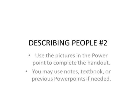 DESCRIBING PEOPLE #2 Use the pictures in the Power point to complete the handout. You may use notes, textbook, or previous Powerpoints if needed.
