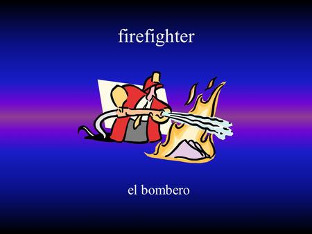 Firefighter el bombero. mail carrier el/la cartero/a.