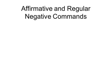Affirmative and Regular Negative Commands. Tell the truth! ¡Di la verdad!