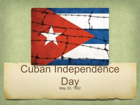 Cuban Independence Day May 20, 1902. This holiday marks the independence of Cuba from Spain.