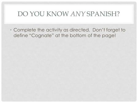 "DO YOU KNOW ANY SPANISH? Complete the activity as directed. Don't forget to define ""Cognate"" at the bottom of the page!"