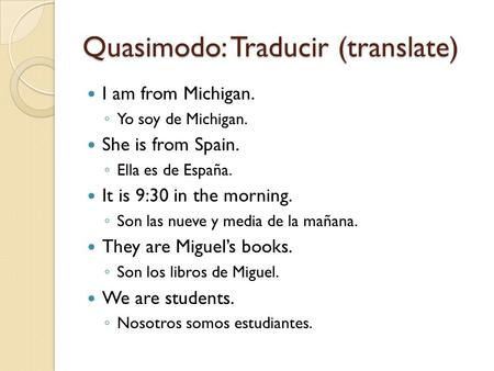 Quasimodo: Traducir (translate) I am from Michigan. ◦ Yo soy de Michigan. She is from Spain. ◦ Ella es de España. It is 9:30 in the morning. ◦ Son las.