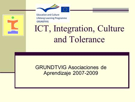 ICT, Integration, Culture and Tolerance GRUNDTVIG Asociaciones de Aprendizaje 2007-2009.